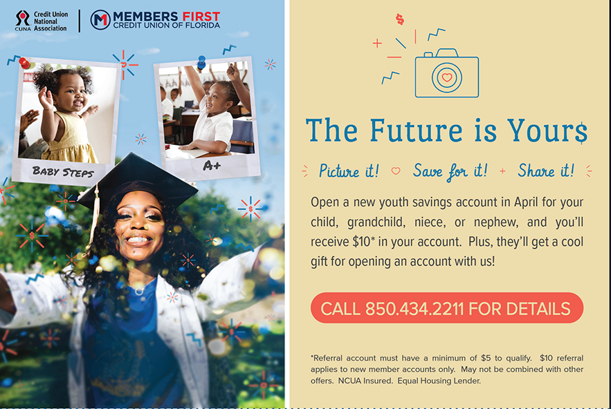 The Future is Yours.  Open A New Youth Savings Account In April And You'll Receive $10 In Your Account.  Terms & Conditions Apply.  Call 850-434-2211 For Details.