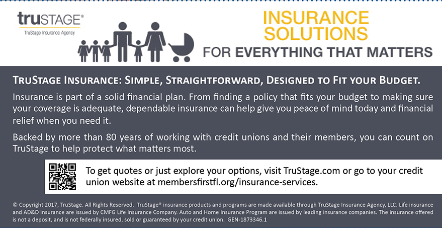TruStage Insurance: Simple, Straightforward, Designed to Fit Your Budget.  To get quotes or just explore your options, visit TruStage.com or go to membersfirstfl.org/insurance-services.
