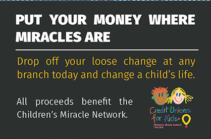 Put your money where miracles are. Drop off your loose change at any branch today and change a child's life. All proceeds benefit the Children's Miracle Network.