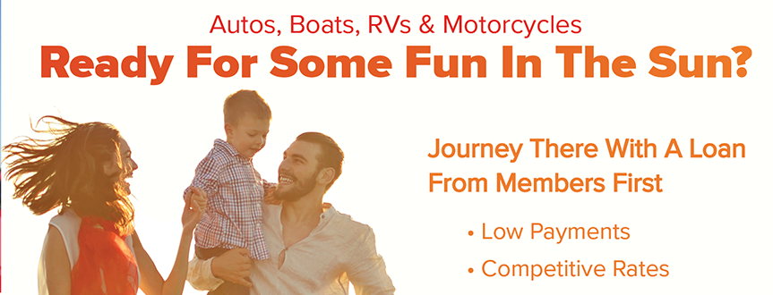 Ready For Some Fun In the Sun? Journey There With An Auto, Boat, RV, or Motorcycle Loan From Members First.  For Details Call 850-434-2211 or Visit membersfirstfl.org.