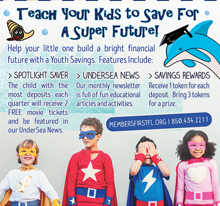 Teach your kids to save for a super future.  Open a Youth Savings account today.  For more information visit membersfirstfl.org or call 850-434-2211.