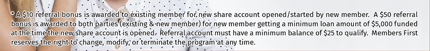 Refer-A-Friend & Earn up to $60.  For details go to membersfirstfl.org/referafriend or call 850-434-2211.