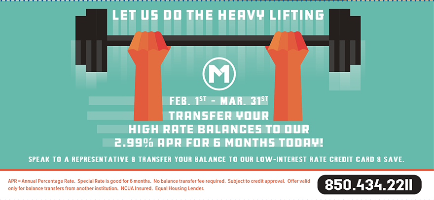 Let Us Do the Heavy Lifting.  Through March 31st, Transfer Your High Rate Balance To Our 2.99% APR For 6 Months Today!  For details call 850-434-2211 or visit one of our branch locations.