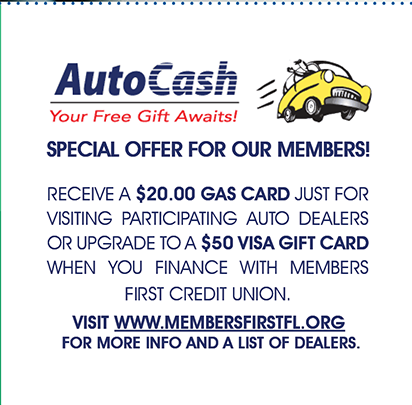 With Auto Cash You can receive a $20 gas card just for visiting a partiipating auto dealer or upgrade to a $50 Visa gift card when you finance with members first.  Go to membersfirstfl.org, call 850-434-2211, or stop by one of our branch locations for details.